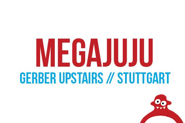 MEGAJUJU (Gerber Upstairs // Stuttgart)